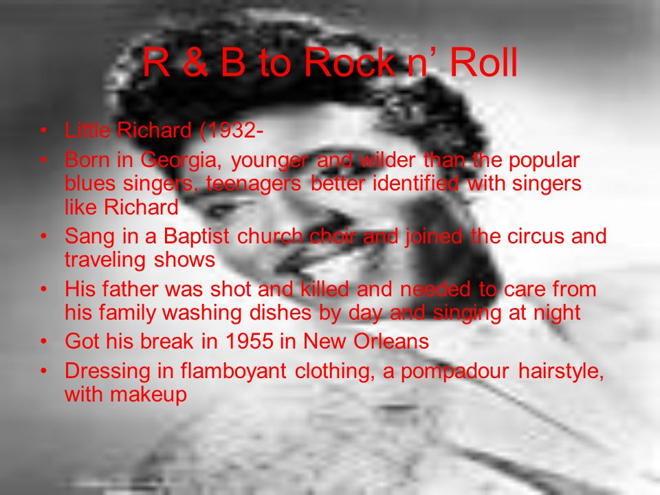R & B to Rock n' Roll Little Richard (1932- Born in Georgia, younger and wilder than the popular blues singers, teenagers better identified with singers like Richard Sang in a Baptist church choir and joined the circus and traveling shows His father was shot and killed and needed to care from his family washing dishes by day and singing at night Got his break in 1955 in New Orleans Dressing in flamboyant clothing, a pompadour hairstyle, with makeup