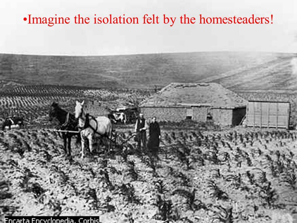 Imagine the isolation felt by the homesteaders!