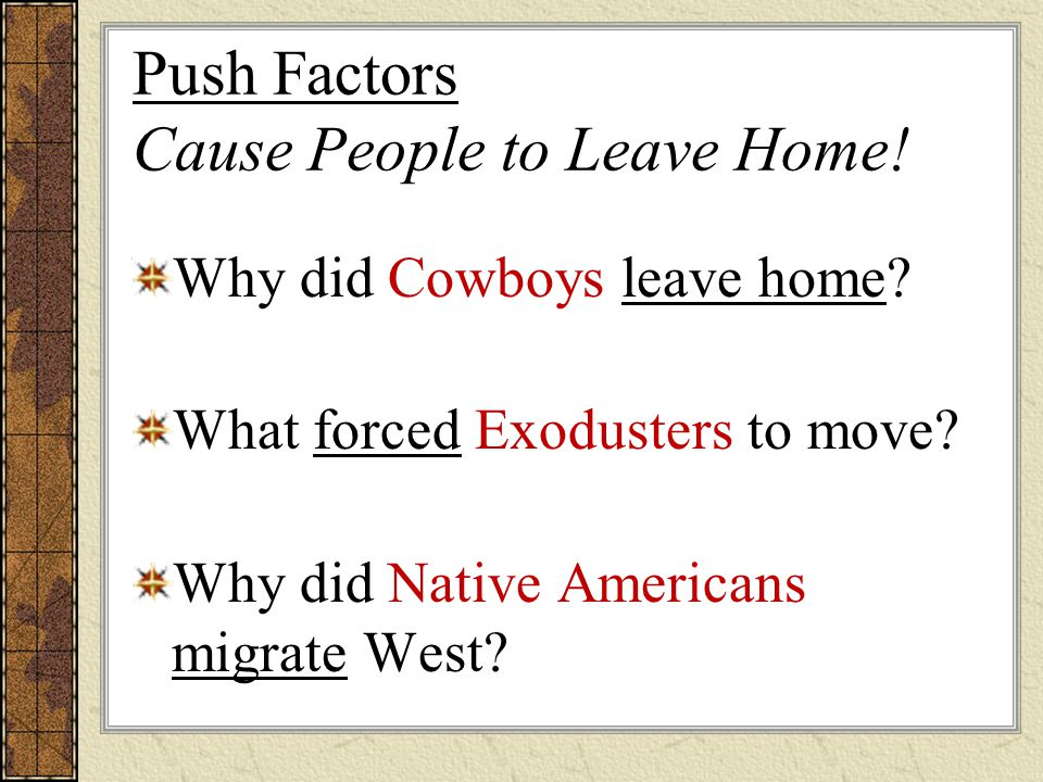 Push Factors Cause People to Leave Home! Why did Cowboys leave home? What forced Exodusters to move? Why did Native Americans migrate West?