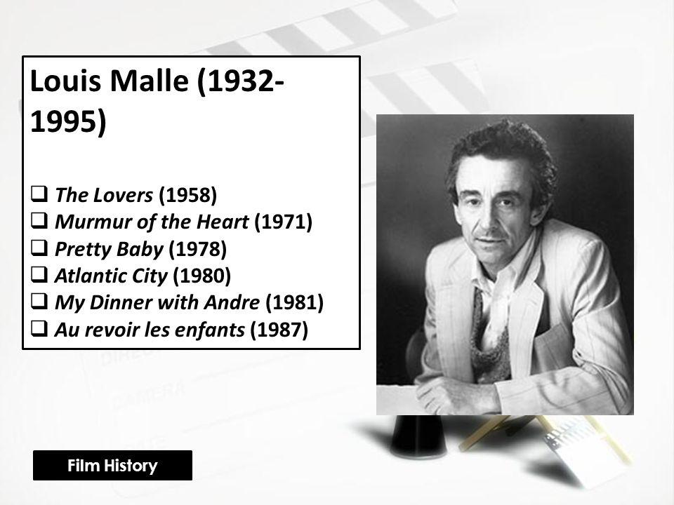 Louis Malle (1932- 1995)  The Lovers (1958)  Murmur of the Heart (1971)  Pretty Baby (1978)  Atlantic City (1980)  My Dinner with Andre (1981)  Au revoir les enfants (1987) Film History