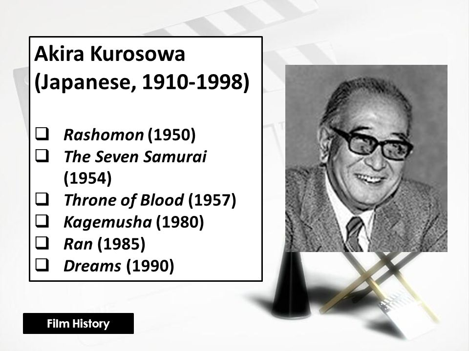 Akira Kurosowa (Japanese, 1910-1998)  Rashomon (1950)  The Seven Samurai (1954)  Throne of Blood (1957)  Kagemusha (1980)  Ran (1985)  Dreams (1990) Film History