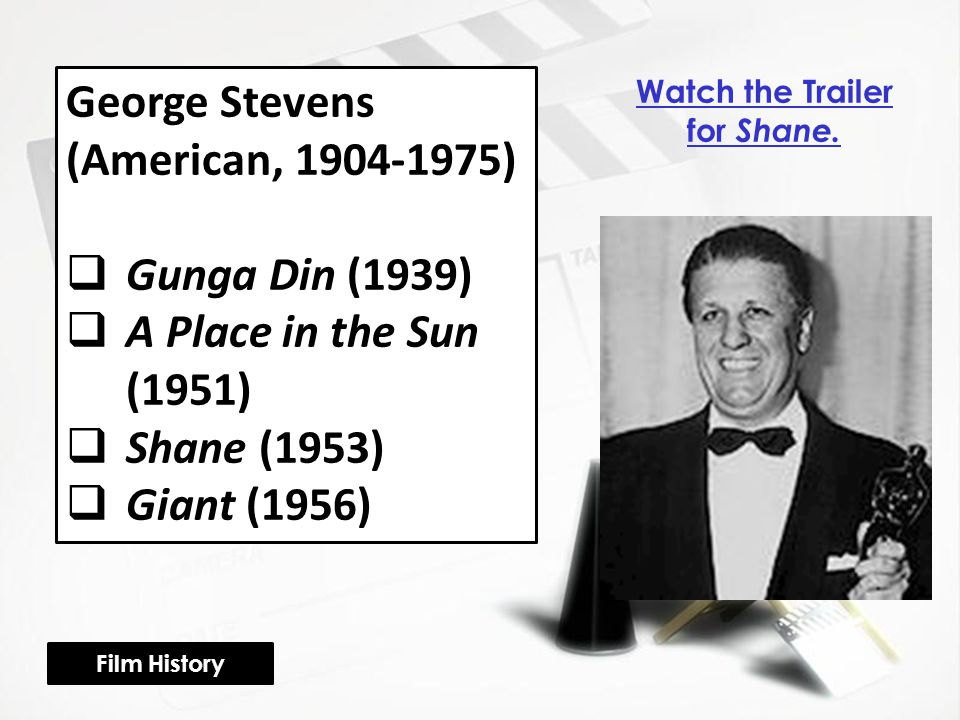 George Stevens (American, 1904-1975)  Gunga Din (1939)  A Place in the Sun (1951)  Shane (1953)  Giant (1956) Film History Watch the Trailer for Shane.
