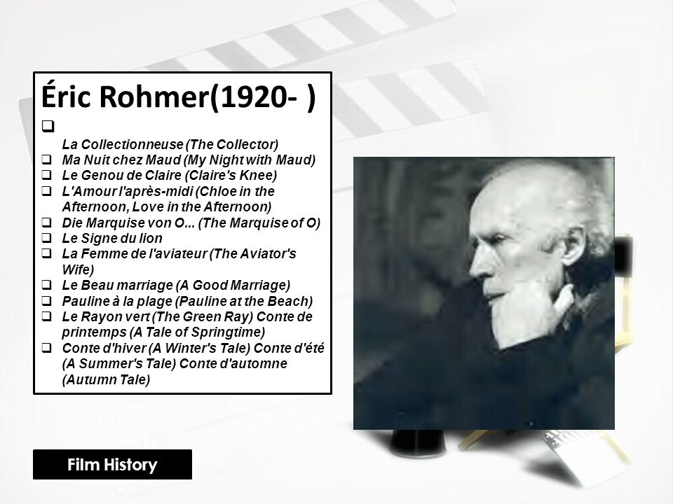 Éric Rohmer(1920- )  La Collectionneuse (The Collector)  Ma Nuit chez Maud (My Night with Maud)  Le Genou de Claire (Claire s Knee)  L Amour l après-midi (Chloe in the Afternoon, Love in the Afternoon)  Die Marquise von O...