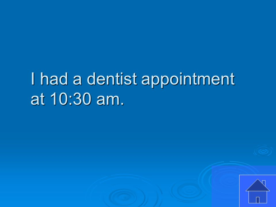 I had a dentist appointment at 10:30 am.