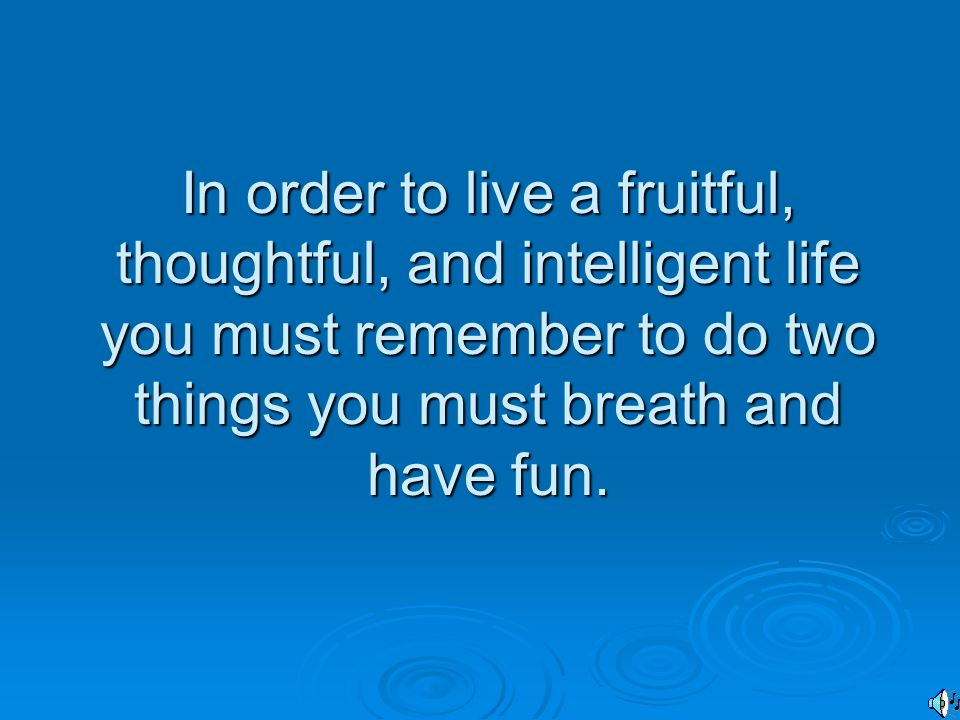 In order to live a fruitful, thoughtful, and intelligent life you must remember to do two things you must breath and have fun.