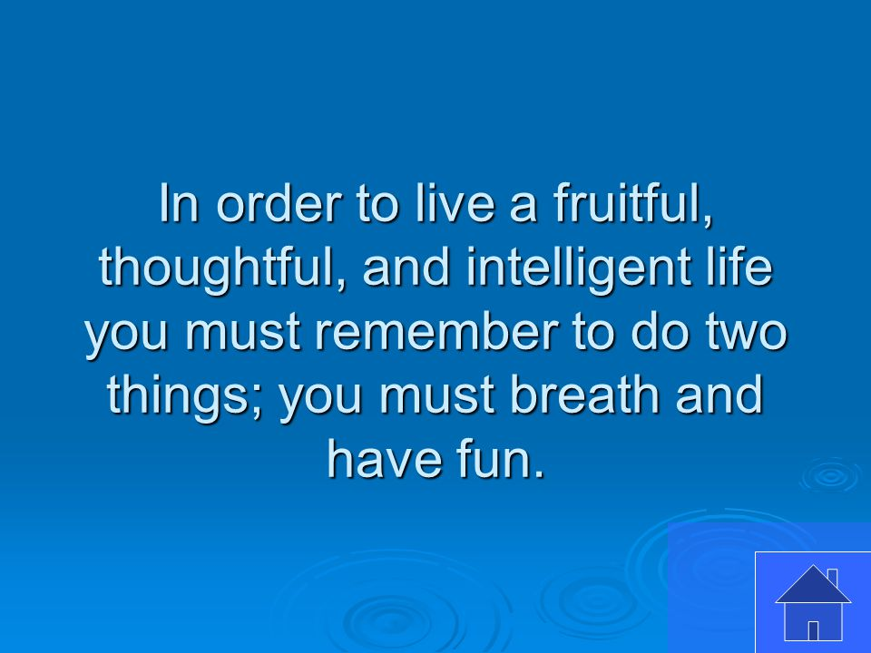 In order to live a fruitful, thoughtful, and intelligent life you must remember to do two things; you must breath and have fun.