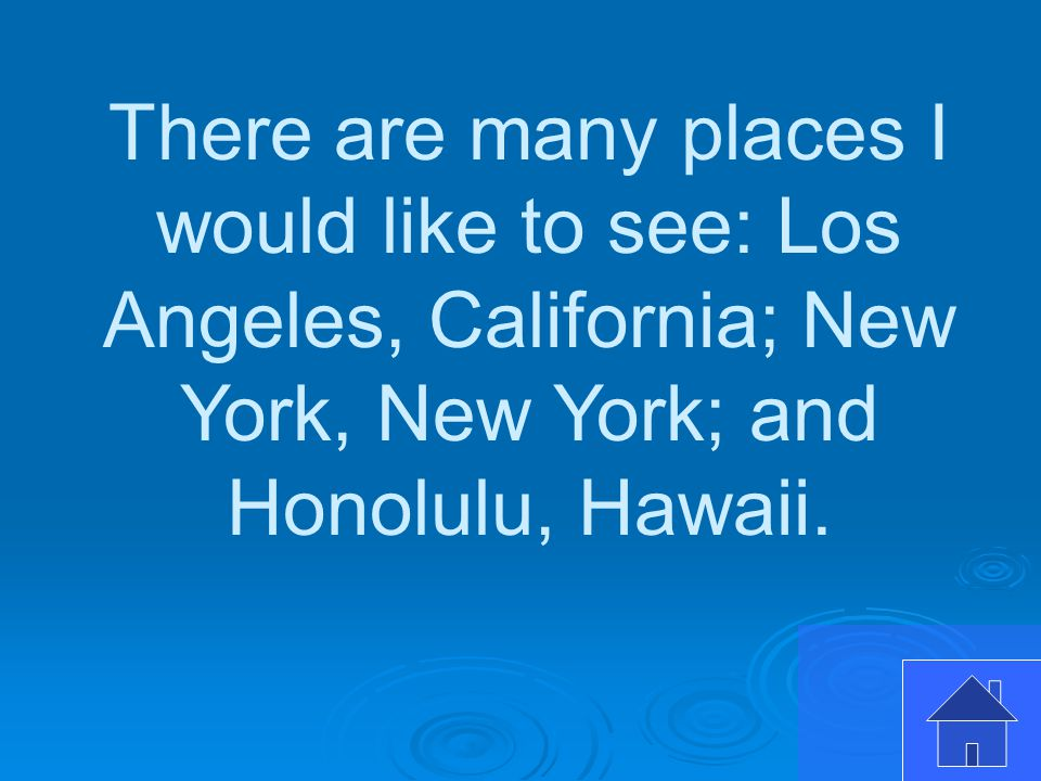 There are many places I would like to see: Los Angeles, California; New York, New York; and Honolulu, Hawaii.