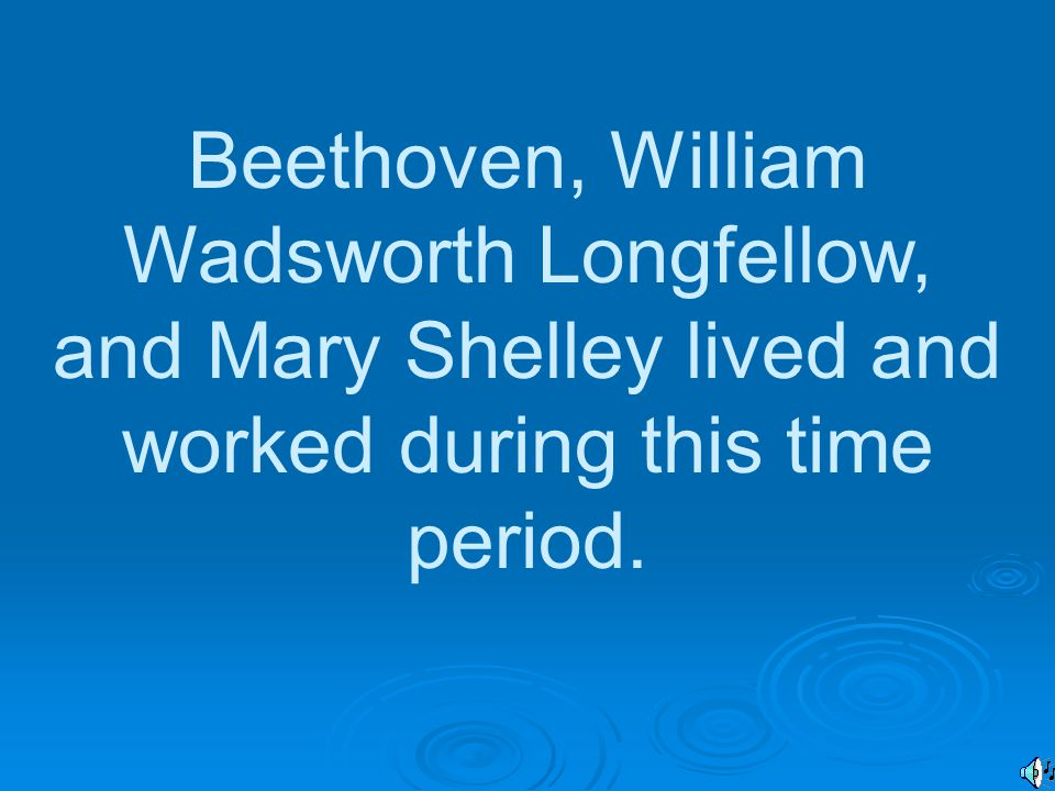 Beethoven, William Wadsworth Longfellow, and Mary Shelley lived and worked during this time period.