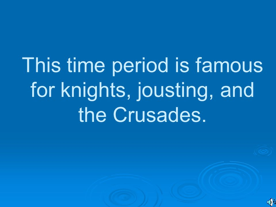 This time period is famous for knights, jousting, and the Crusades.