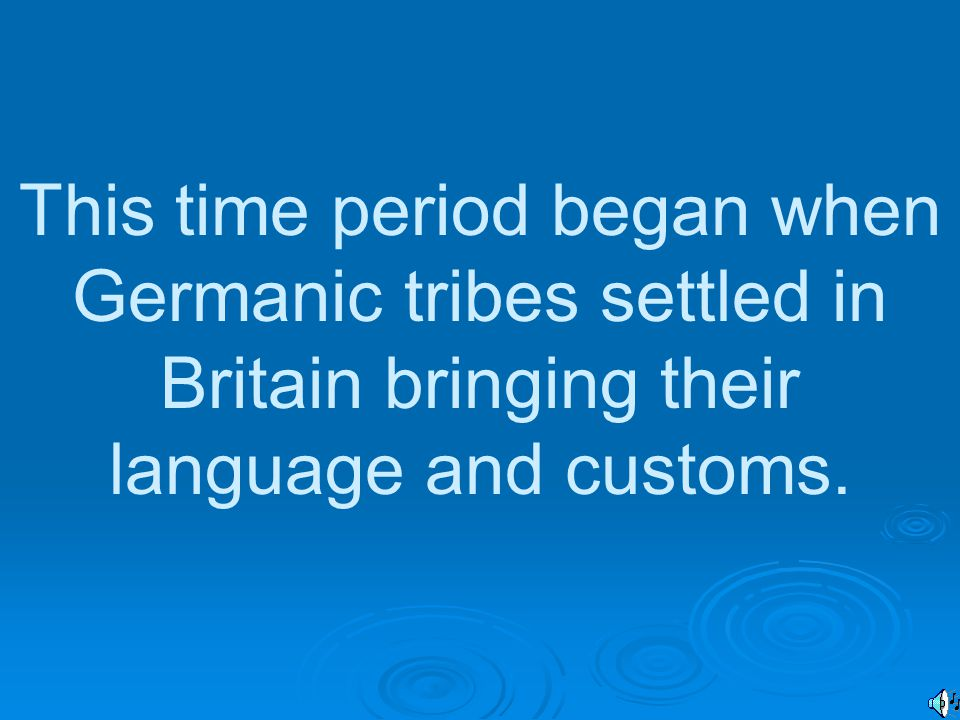 This time period began when Germanic tribes settled in Britain bringing their language and customs.