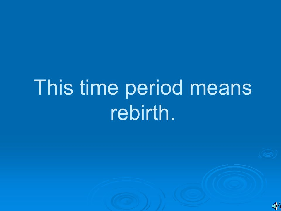 This time period means rebirth.
