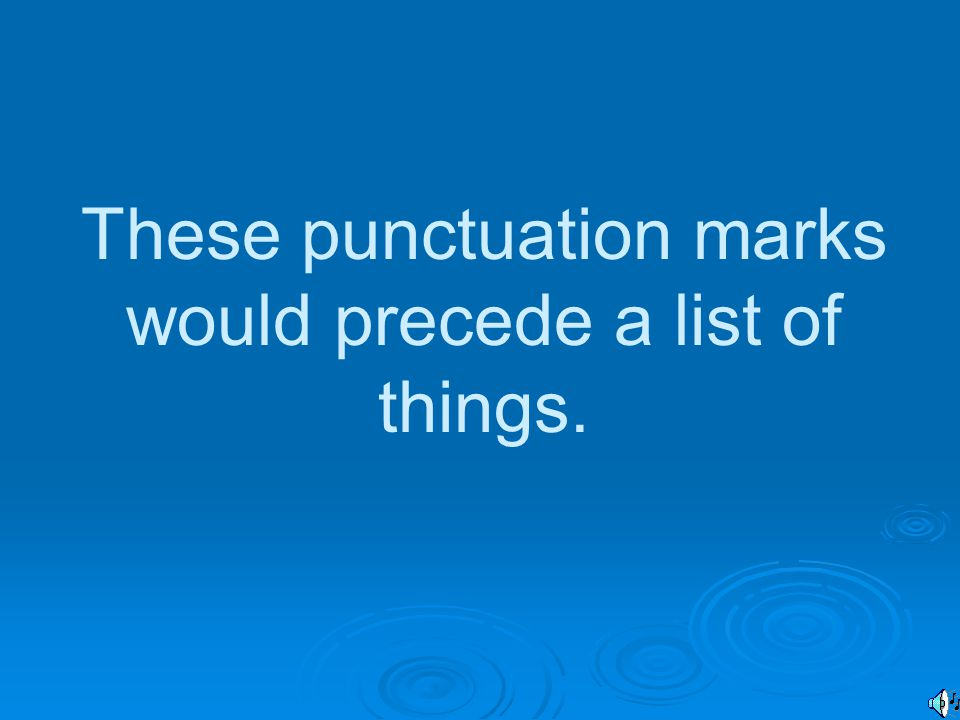 These punctuation marks would precede a list of things.