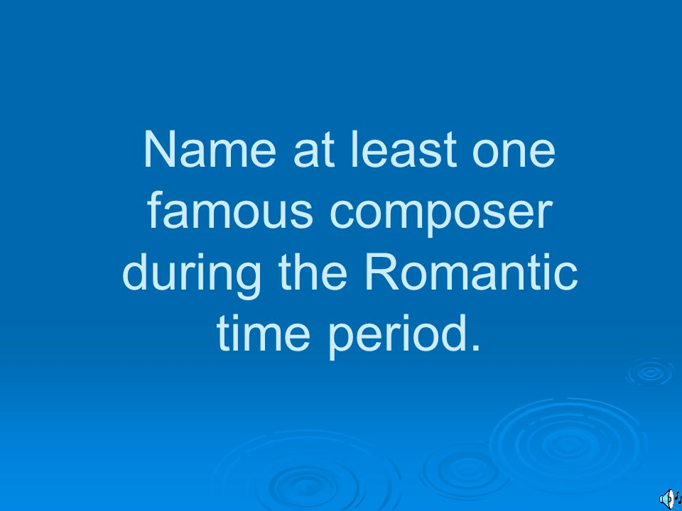 Name at least one famous composer during the Romantic time period.