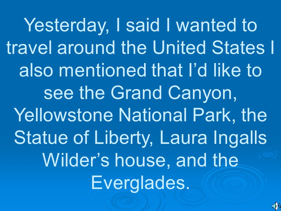 Yesterday, I said I wanted to travel around the United States I also mentioned that I'd like to see the Grand Canyon, Yellowstone National Park, the Statue of Liberty, Laura Ingalls Wilder's house, and the Everglades.