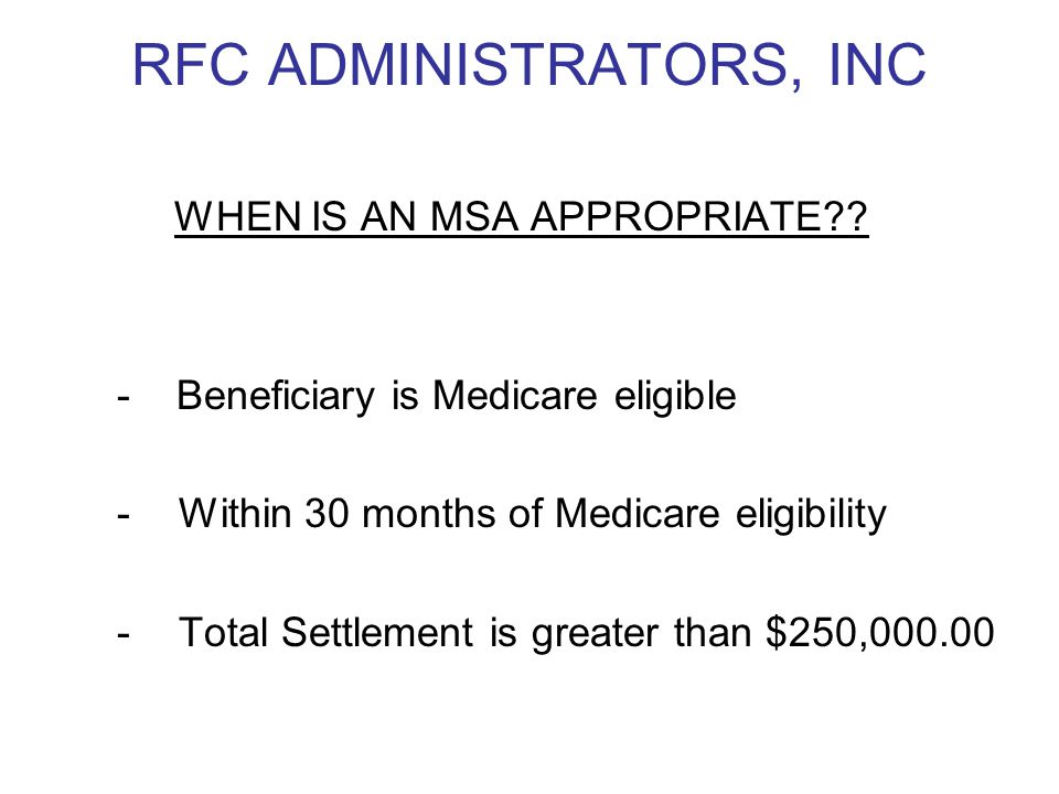 RFC ADMINISTRATORS, INC WHEN IS AN MSA APPROPRIATE?? - Beneficiary is Medicare eligible -Within 30 months of Medicare eligibility -Total Settlement is