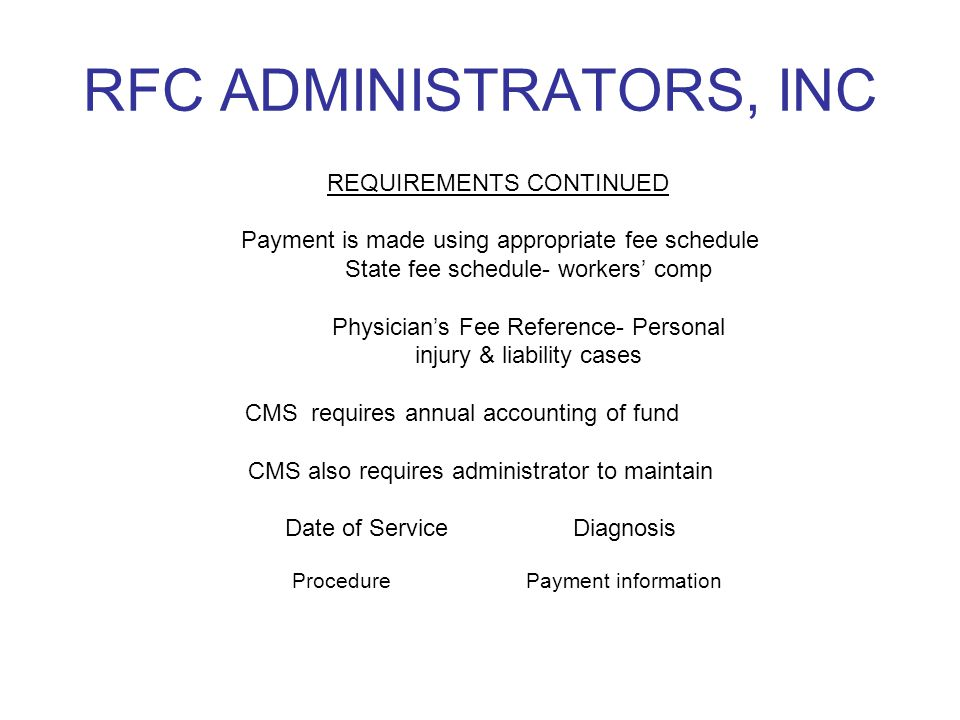 RFC ADMINISTRATORS, INC REQUIREMENTS CONTINUED Payment is made using appropriate fee schedule State fee schedule- workers' comp Physician's Fee Refere