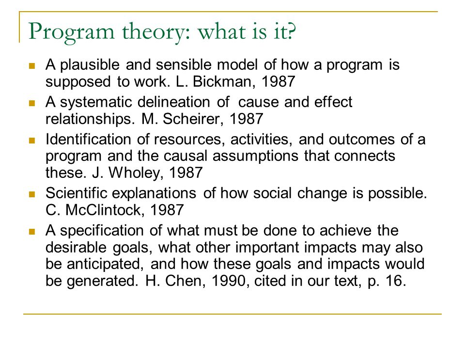 Program theory: what is it. A plausible and sensible model of how a program is supposed to work.