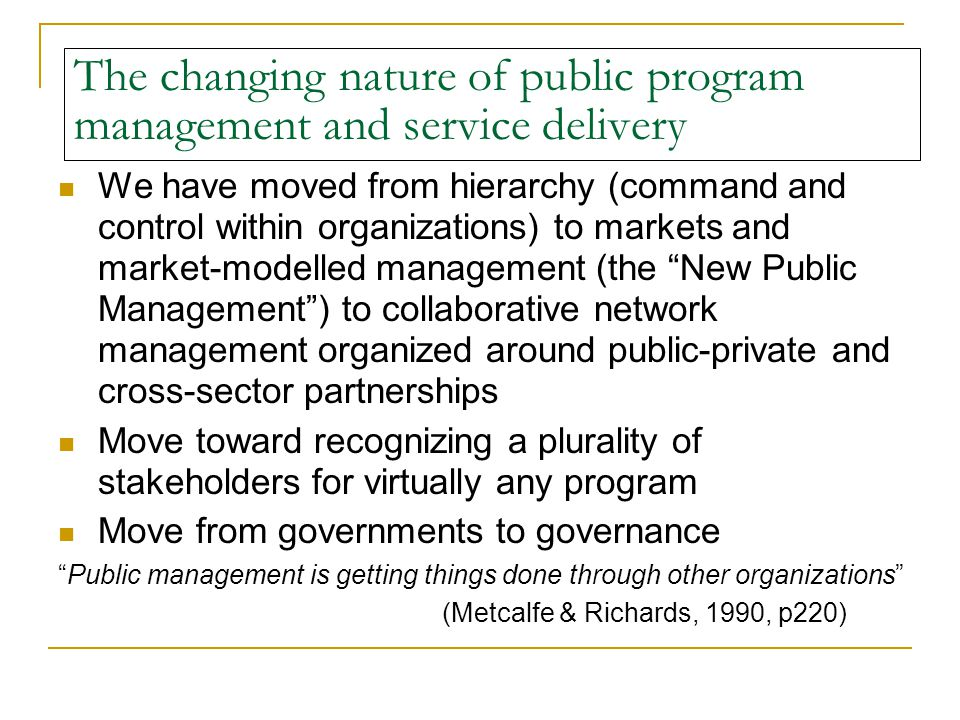 The changing nature of public program management and service delivery We have moved from hierarchy (command and control within organizations) to markets and market-modelled management (the New Public Management ) to collaborative network management organized around public-private and cross-sector partnerships Move toward recognizing a plurality of stakeholders for virtually any program Move from governments to governance Public management is getting things done through other organizations (Metcalfe & Richards, 1990, p220)
