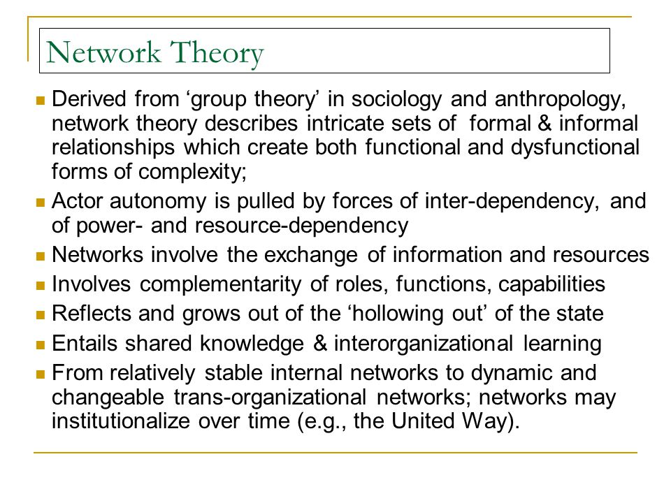 Network Theory Derived from 'group theory' in sociology and anthropology, network theory describes intricate sets of formal & informal relationships which create both functional and dysfunctional forms of complexity; Actor autonomy is pulled by forces of inter-dependency, and of power- and resource-dependency Networks involve the exchange of information and resources Involves complementarity of roles, functions, capabilities Reflects and grows out of the 'hollowing out' of the state Entails shared knowledge & interorganizational learning From relatively stable internal networks to dynamic and changeable trans-organizational networks; networks may institutionalize over time (e.g., the United Way).