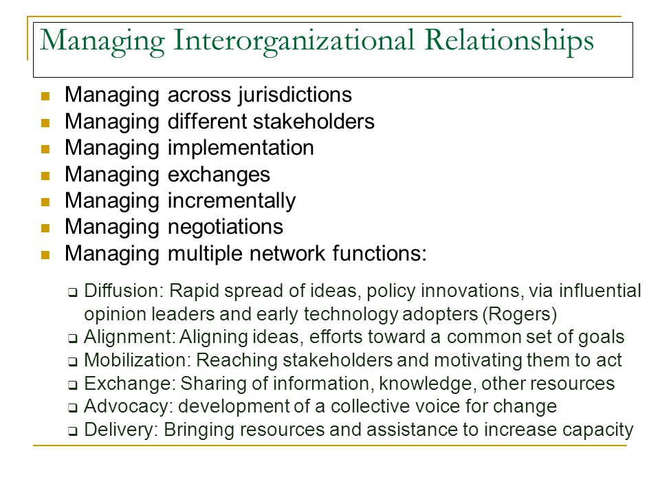 Managing Interorganizational Relationships Managing across jurisdictions Managing different stakeholders Managing implementation Managing exchanges Managing incrementally Managing negotiations Managing multiple network functions:  Diffusion: Rapid spread of ideas, policy innovations, via influential opinion leaders and early technology adopters (Rogers)  Alignment: Aligning ideas, efforts toward a common set of goals  Mobilization: Reaching stakeholders and motivating them to act  Exchange: Sharing of information, knowledge, other resources  Advocacy: development of a collective voice for change  Delivery: Bringing resources and assistance to increase capacity