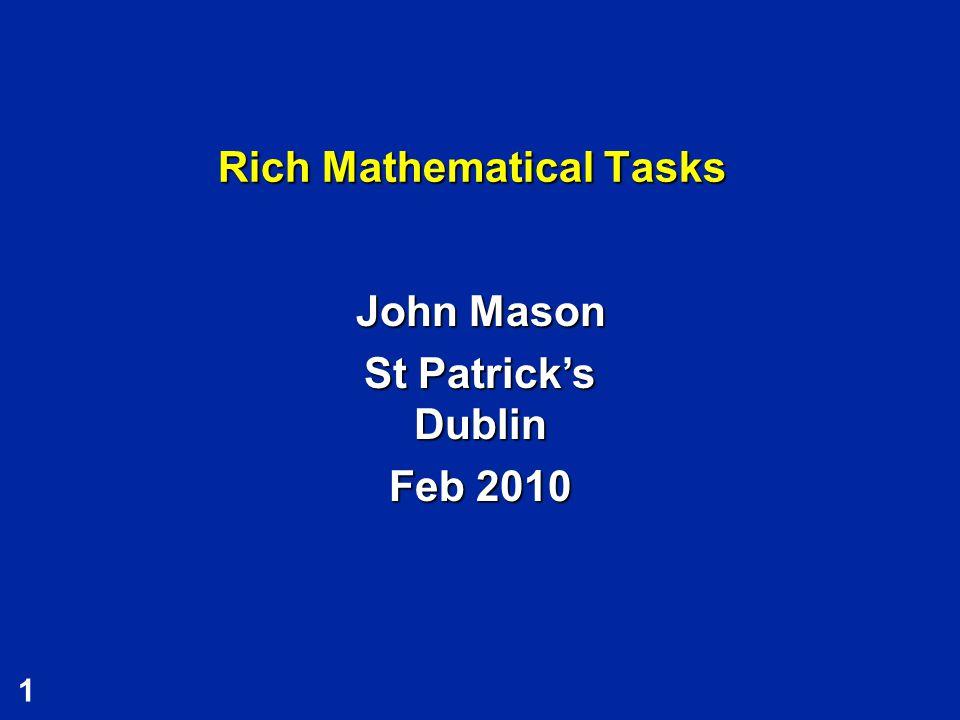 1 Rich Mathematical Tasks John Mason St Patrick's Dublin Feb 2010