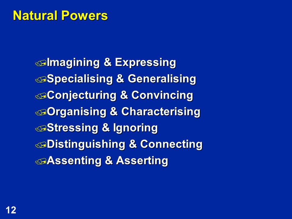 12 Natural Powers  Imagining & Expressing  Specialising & Generalising  Conjecturing & Convincing  Organising & Characterising  Stressing & Ignoring  Distinguishing & Connecting  Assenting & Asserting