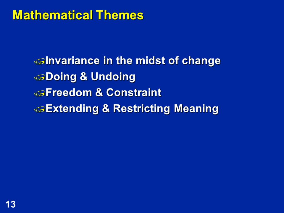 13 Mathematical Themes  Invariance in the midst of change  Doing & Undoing  Freedom & Constraint  Extending & Restricting Meaning