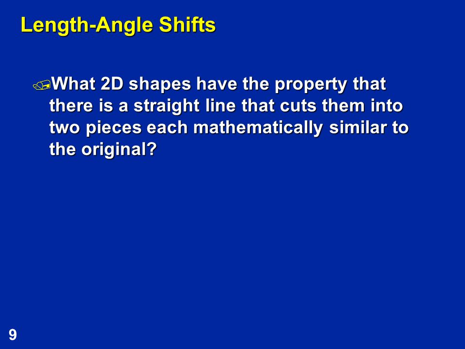 9 Length-Angle Shifts  What 2D shapes have the property that there is a straight line that cuts them into two pieces each mathematically similar to the original