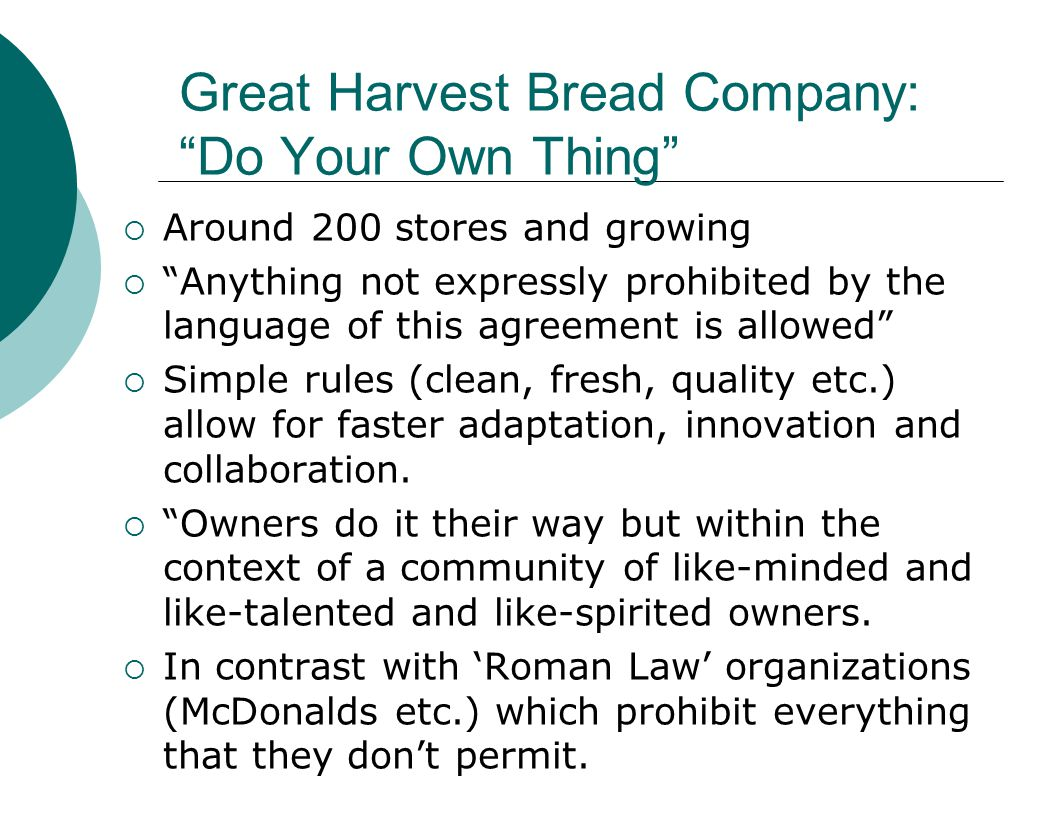 Great Harvest Bread Company: Do Your Own Thing  Around 200 stores and growing  Anything not expressly prohibited by the language of this agreement is allowed  Simple rules (clean, fresh, quality etc.) allow for faster adaptation, innovation and collaboration.