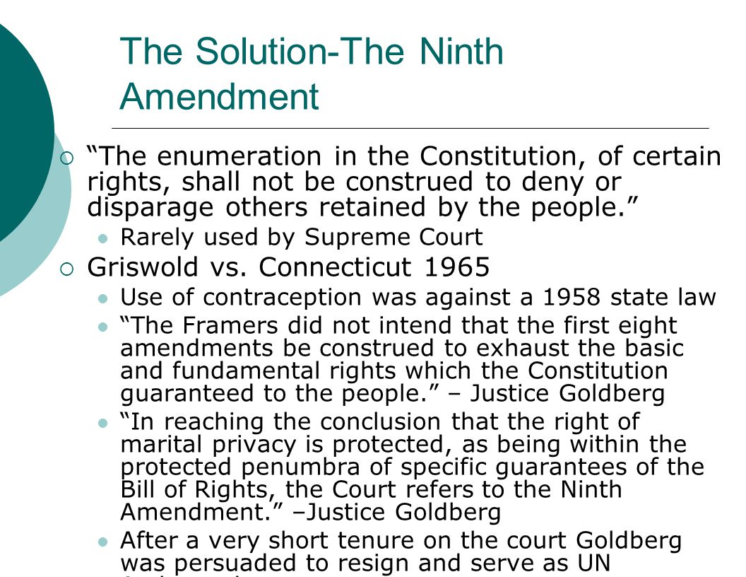 The Solution-The Ninth Amendment  The enumeration in the Constitution, of certain rights, shall not be construed to deny or disparage others retained by the people. Rarely used by Supreme Court  Griswold vs.