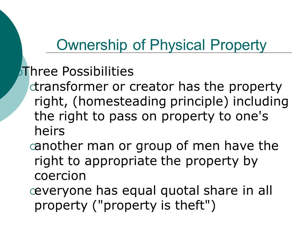 Ownership of Physical Property  Three Possibilities  transformer or creator has the property right, (homesteading principle) including the right to pass on property to one s heirs  another man or group of men have the right to appropriate the property by coercion  everyone has equal quotal share in all property ( property is theft )