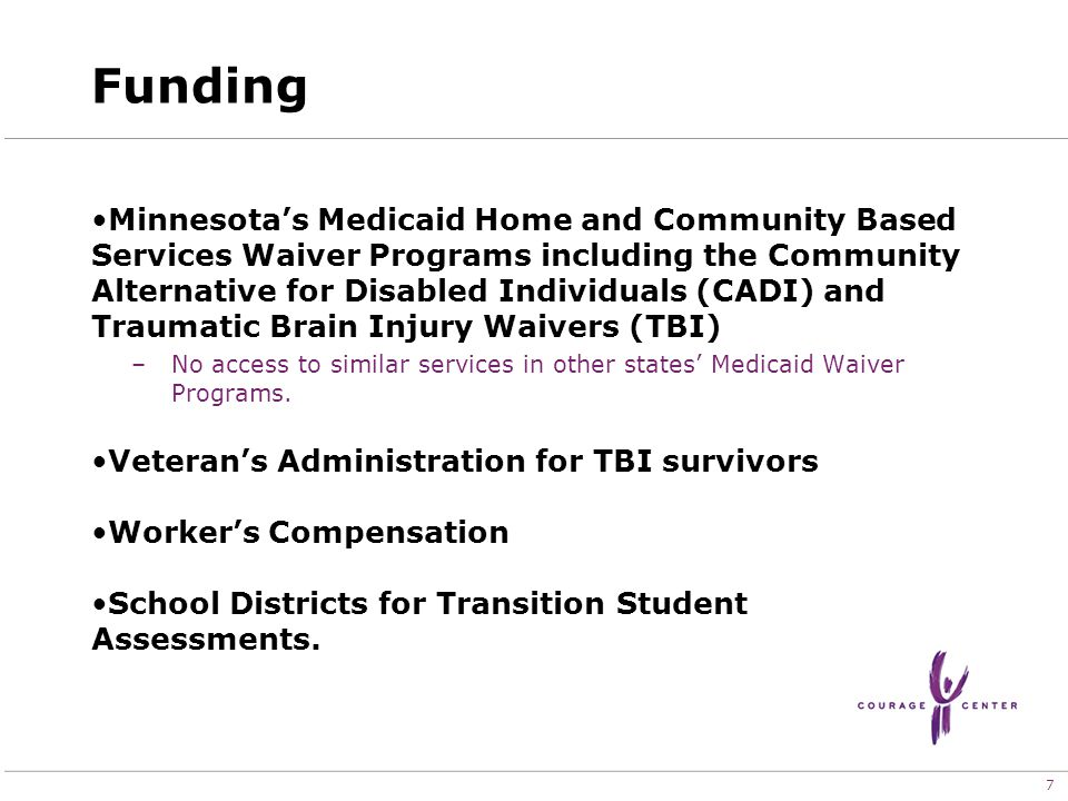 7 Funding Minnesota's Medicaid Home and Community Based Services Waiver Programs including the Community Alternative for Disabled Individuals (CADI) and Traumatic Brain Injury Waivers (TBI) –No access to similar services in other states' Medicaid Waiver Programs.