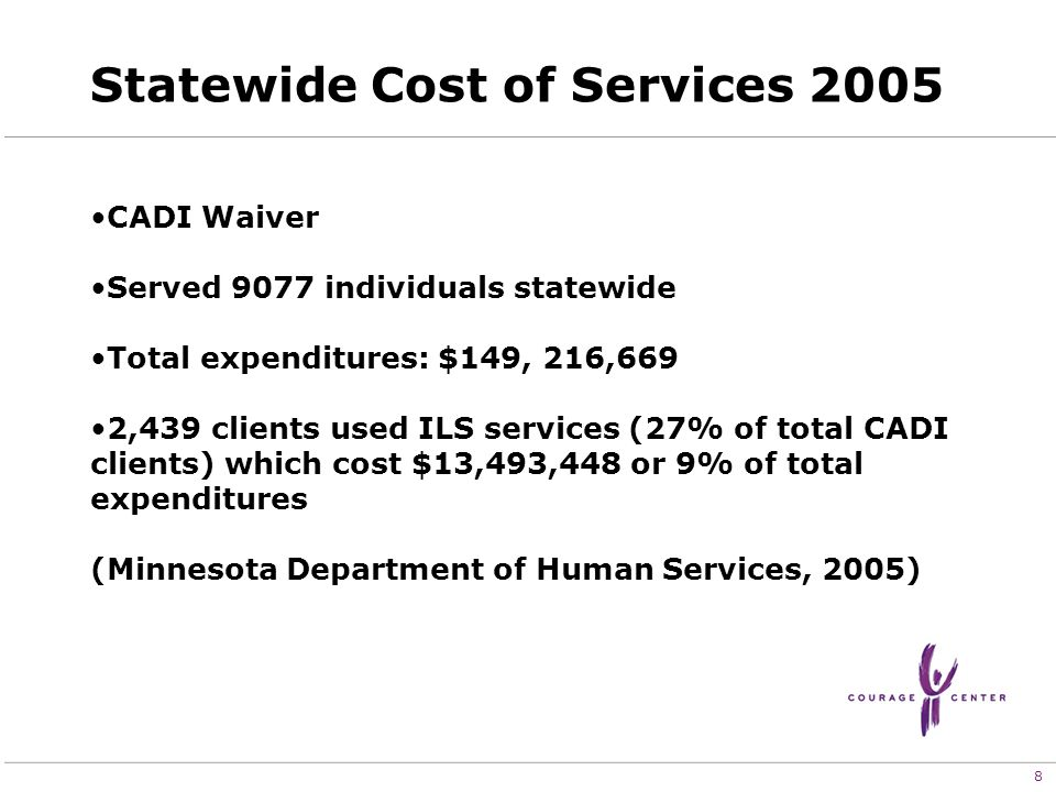 8 Statewide Cost of Services 2005 CADI Waiver Served 9077 individuals statewide Total expenditures: $149, 216,669 2,439 clients used ILS services (27% of total CADI clients) which cost $13,493,448 or 9% of total expenditures (Minnesota Department of Human Services, 2005)