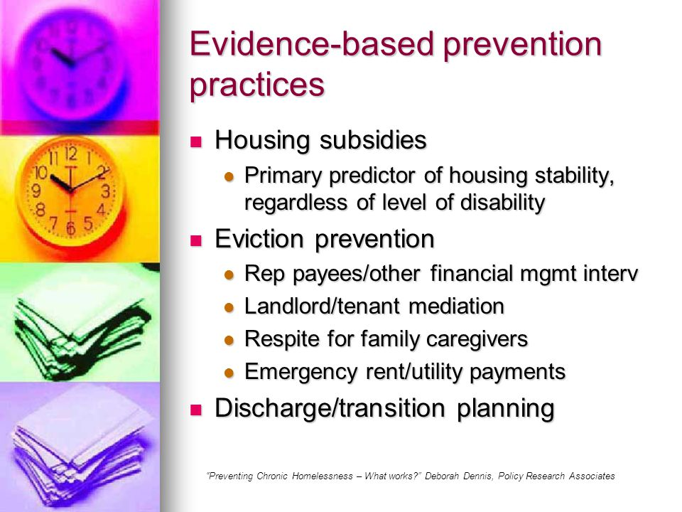 Evidence-based prevention practices Housing subsidies Housing subsidies Primary predictor of housing stability, regardless of level of disability Primary predictor of housing stability, regardless of level of disability Eviction prevention Eviction prevention Rep payees/other financial mgmt interv Rep payees/other financial mgmt interv Landlord/tenant mediation Landlord/tenant mediation Respite for family caregivers Respite for family caregivers Emergency rent/utility payments Emergency rent/utility payments Discharge/transition planning Discharge/transition planning Preventing Chronic Homelessness – What works Deborah Dennis, Policy Research Associates