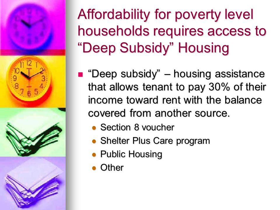 Affordability for poverty level households requires access to Deep Subsidy Housing Deep subsidy – housing assistance that allows tenant to pay 30% of their income toward rent with the balance covered from another source.