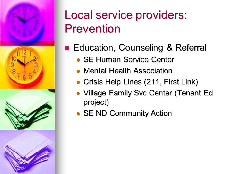 Local service providers: Prevention Education, Counseling & Referral Education, Counseling & Referral SE Human Service Center SE Human Service Center Mental Health Association Mental Health Association Crisis Help Lines (211, First Link) Crisis Help Lines (211, First Link) Village Family Svc Center (Tenant Ed project) Village Family Svc Center (Tenant Ed project) SE ND Community Action SE ND Community Action