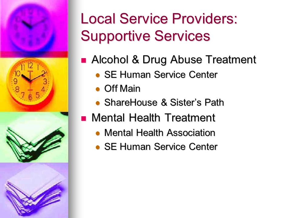 Local Service Providers: Supportive Services Alcohol & Drug Abuse Treatment Alcohol & Drug Abuse Treatment SE Human Service Center SE Human Service Center Off Main Off Main ShareHouse & Sister's Path ShareHouse & Sister's Path Mental Health Treatment Mental Health Treatment Mental Health Association Mental Health Association SE Human Service Center SE Human Service Center