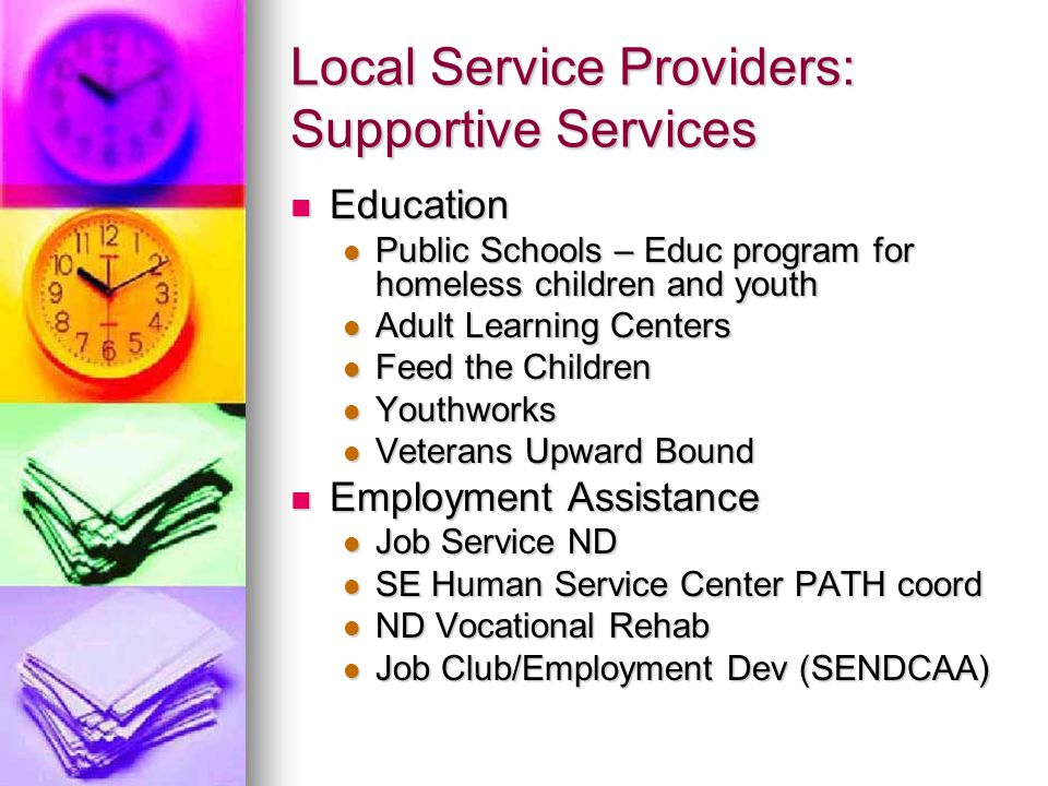 Local Service Providers: Supportive Services Education Education Public Schools – Educ program for homeless children and youth Public Schools – Educ program for homeless children and youth Adult Learning Centers Adult Learning Centers Feed the Children Feed the Children Youthworks Youthworks Veterans Upward Bound Veterans Upward Bound Employment Assistance Employment Assistance Job Service ND Job Service ND SE Human Service Center PATH coord SE Human Service Center PATH coord ND Vocational Rehab ND Vocational Rehab Job Club/Employment Dev (SENDCAA) Job Club/Employment Dev (SENDCAA)
