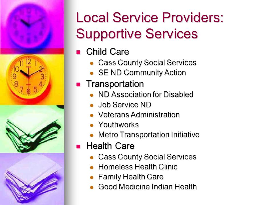 Local Service Providers: Supportive Services Child Care Child Care Cass County Social Services Cass County Social Services SE ND Community Action SE ND Community Action Transportation Transportation ND Association for Disabled ND Association for Disabled Job Service ND Job Service ND Veterans Administration Veterans Administration Youthworks Youthworks Metro Transportation Initiative Metro Transportation Initiative Health Care Health Care Cass County Social Services Cass County Social Services Homeless Health Clinic Homeless Health Clinic Family Health Care Family Health Care Good Medicine Indian Health Good Medicine Indian Health