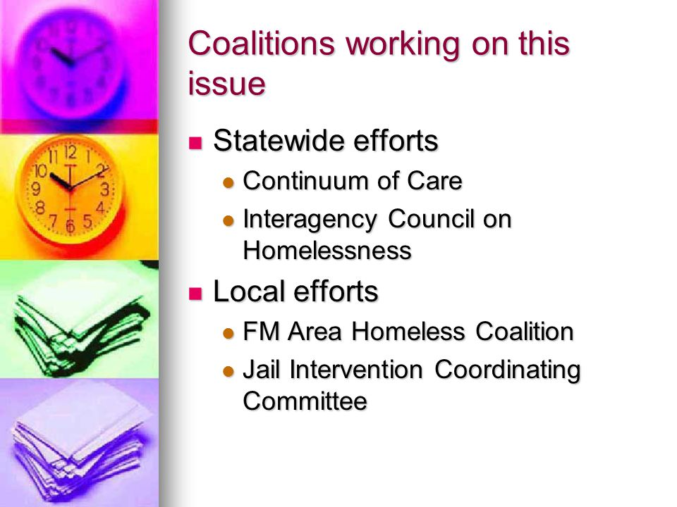 Coalitions working on this issue Statewide efforts Statewide efforts Continuum of Care Continuum of Care Interagency Council on Homelessness Interagency Council on Homelessness Local efforts Local efforts FM Area Homeless Coalition FM Area Homeless Coalition Jail Intervention Coordinating Committee Jail Intervention Coordinating Committee