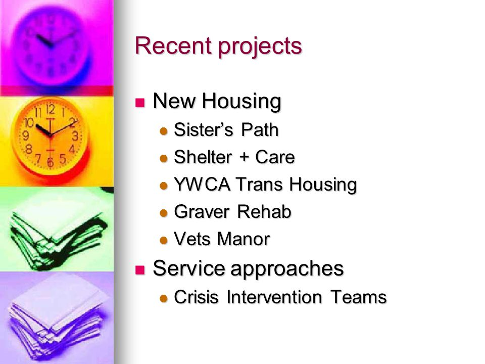 Recent projects New Housing New Housing Sister's Path Sister's Path Shelter + Care Shelter + Care YWCA Trans Housing YWCA Trans Housing Graver Rehab Graver Rehab Vets Manor Vets Manor Service approaches Service approaches Crisis Intervention Teams Crisis Intervention Teams