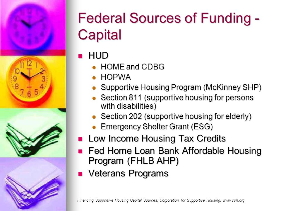 Federal Sources of Funding - Capital HUD HUD HOME and CDBG HOME and CDBG HOPWA HOPWA Supportive Housing Program (McKinney SHP) Supportive Housing Program (McKinney SHP) Section 811 (supportive housing for persons with disabilities) Section 811 (supportive housing for persons with disabilities) Section 202 (supportive housing for elderly) Section 202 (supportive housing for elderly) Emergency Shelter Grant (ESG) Emergency Shelter Grant (ESG) Low Income Housing Tax Credits Low Income Housing Tax Credits Fed Home Loan Bank Affordable Housing Program (FHLB AHP) Fed Home Loan Bank Affordable Housing Program (FHLB AHP) Veterans Programs Veterans Programs Financing Supportive Housing Capital Sources, Corporation for Supportive Housing, www.csh.org