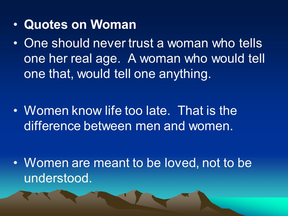 Quotes on Woman One should never trust a woman who tells one her real age. A woman who would tell one that, would tell one anything. Women know life t