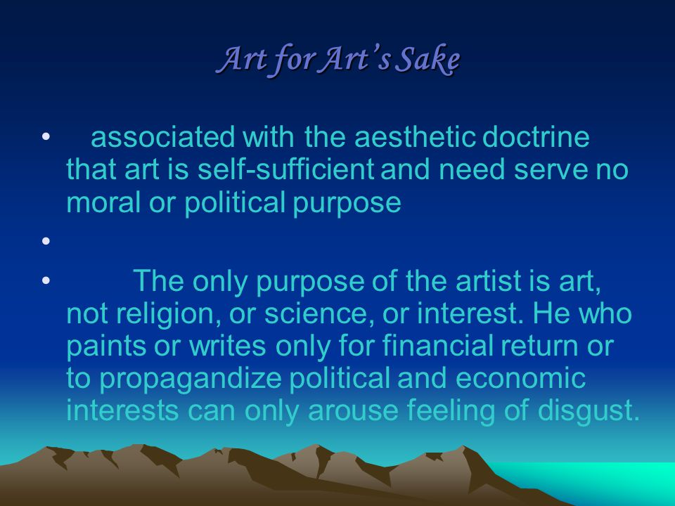 Art for Art's Sake associated with the aesthetic doctrine that art is self-sufficient and need serve no moral or political purpose The only purpose of