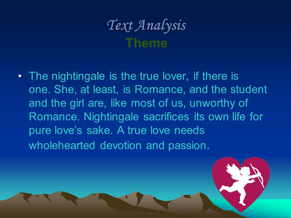 Text Analysis Theme The nightingale is the true lover, if there is one. She, at least, is Romance, and the student and the girl are, like most of us,