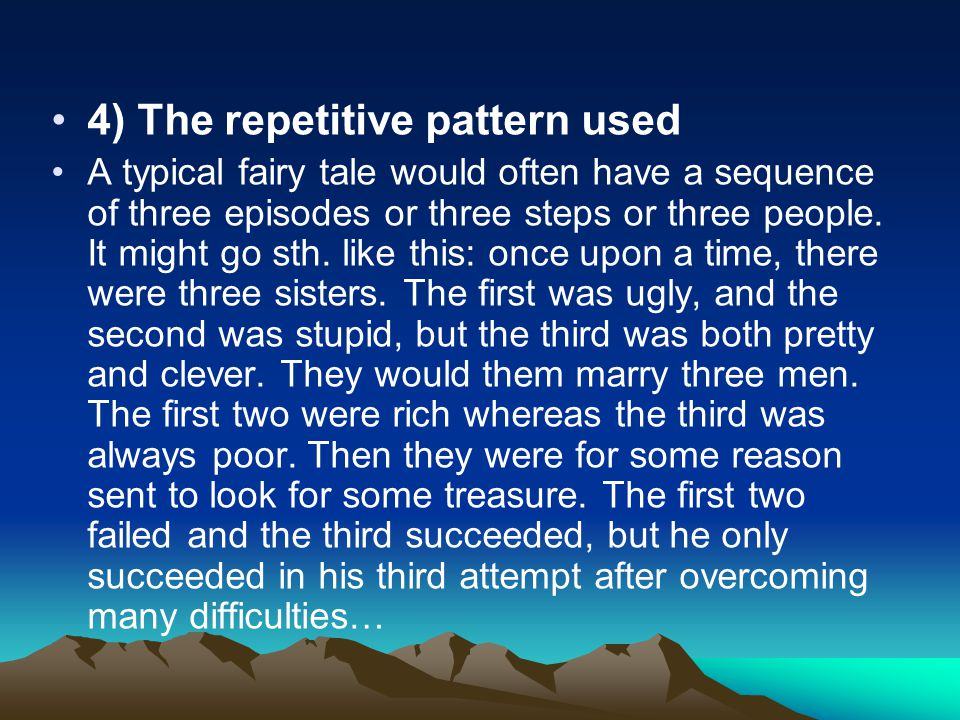 4) The repetitive pattern used A typical fairy tale would often have a sequence of three episodes or three steps or three people. It might go sth. lik