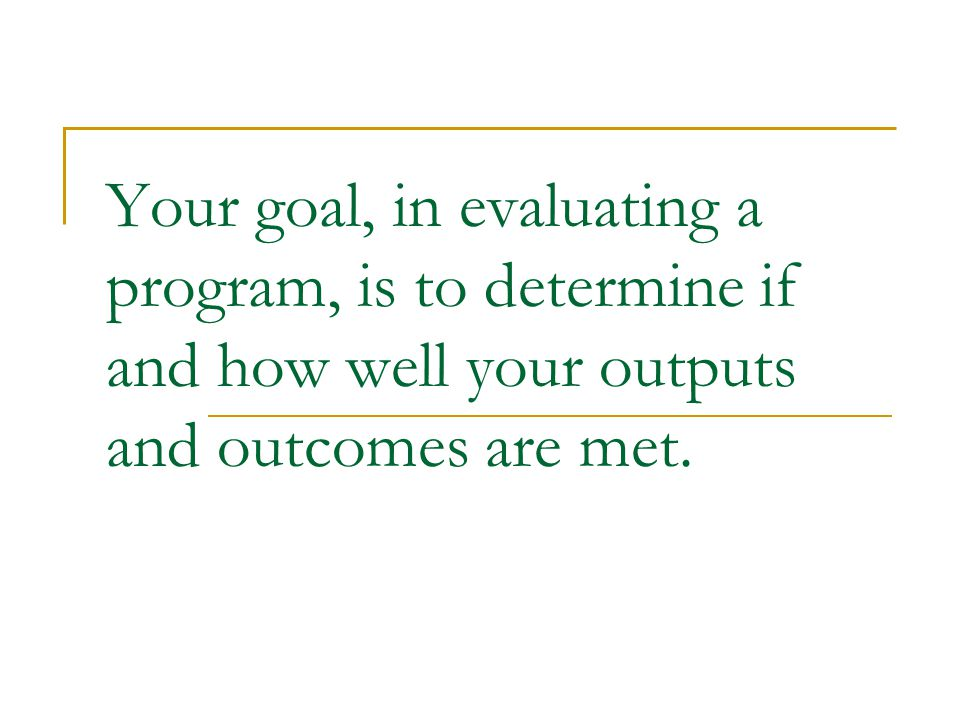 Your goal, in evaluating a program, is to determine if and how well your outputs and outcomes are met.