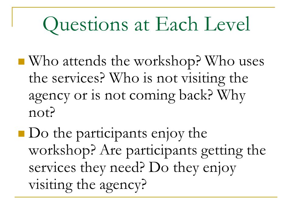 Questions at Each Level Who attends the workshop. Who uses the services.