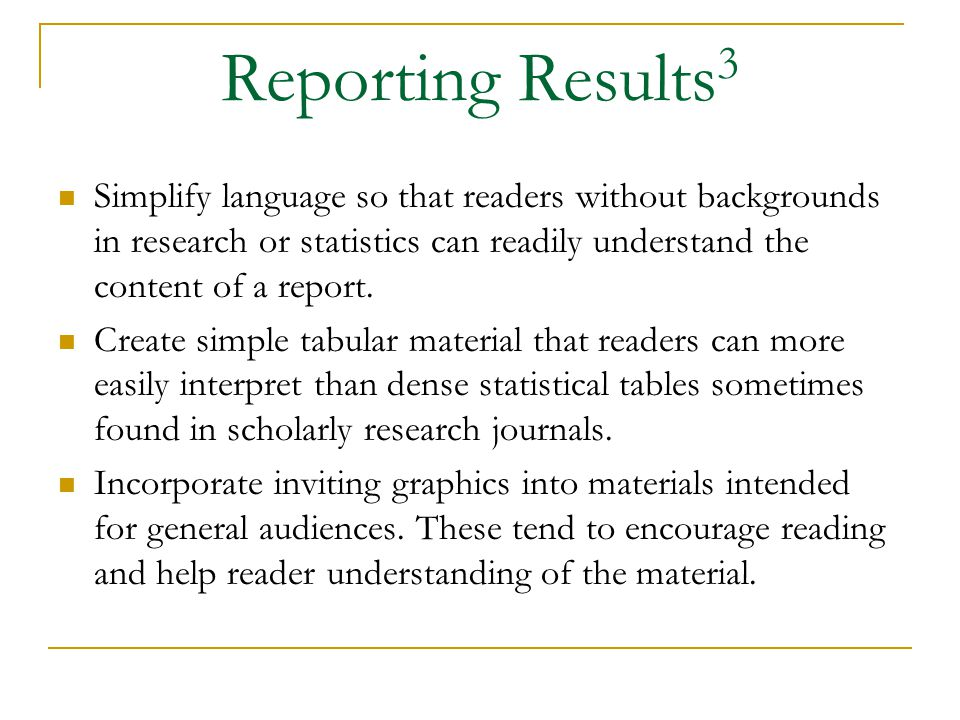 Reporting Results 3 Simplify language so that readers without backgrounds in research or statistics can readily understand the content of a report.