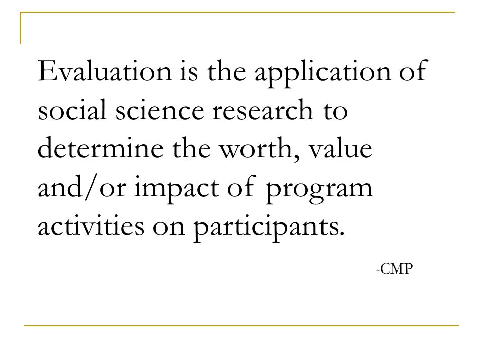 Evaluation is the application of social science research to determine the worth, value and/or impact of program activities on participants.